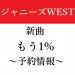 【予約情報】ジャニーズWEST 新曲 『もう1%』発売日&特典・予約開始ナビ