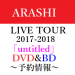【予約開始】6/13発売 嵐・ライブ DVD&Blu-ray  ARASHI LIVE TOUR 2017-2018 「untitled」