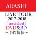 【予約開始】6/13発売 嵐・ライブ DVD&Blu-ray  ARASHI LIVE TOUR 2017-2018 「untitled」