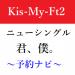 Kis-My-Ft2のニューシングル【予約情報】キスマイ新曲「君、僕。」10/3発売決定!